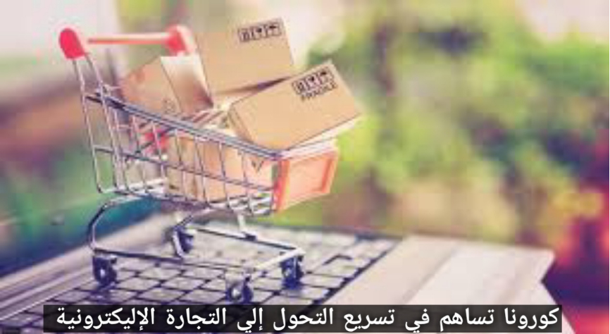 كورونا تساهم في تسريع التحول إلي التجارة الإليكترونية